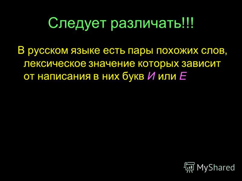 Следует различать!!! В русском языке есть пары похожих слов, лексическое значение которых зависит от написания в них букв И или Е