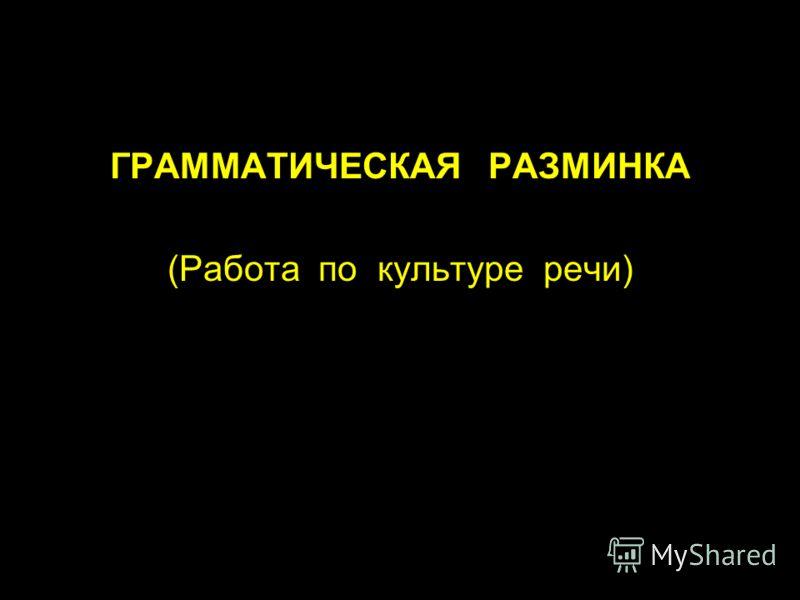 ГРАММАТИЧЕСКАЯ РАЗМИНКА (Работа по культуре речи)