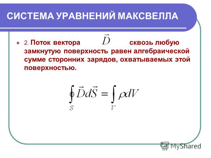 СИСТЕМА УРАВНЕНИЙ МАКСВЕЛЛА 2. Поток вектора сквозь любую замкнутую поверхность равен алгебраической сумме сторонних зарядов, охватываемых этой поверхностью.