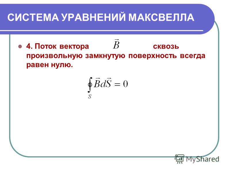 СИСТЕМА УРАВНЕНИЙ МАКСВЕЛЛА 4. Поток вектора сквозь произвольную замкнутую поверхность всегда равен нулю.