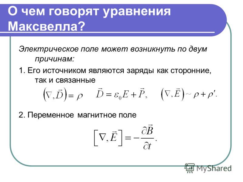 О чем говорят уравнения Максвелла? Электрическое поле может возникнуть по двум причинам: 1. Его источником являются заряды как сторонние, так и связанные 2. Переменное магнитное поле