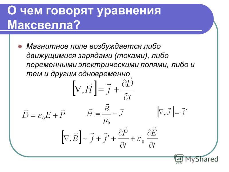 О чем говорят уравнения Максвелла? Магнитное поле возбуждается либо движущимися зарядами (токами), либо переменными электрическими полями, либо и тем и другим одновременно