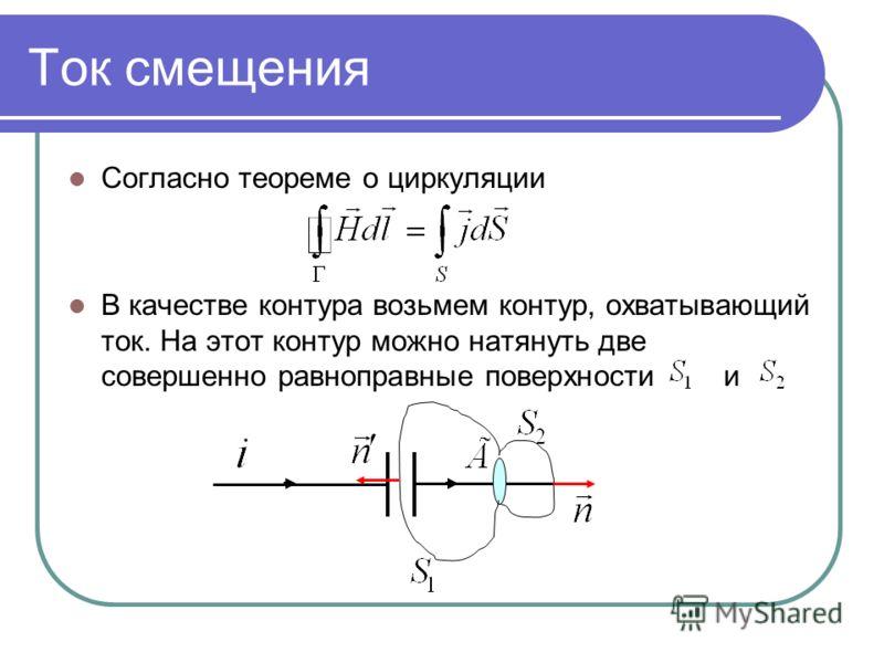 Ток смещения Согласно теореме о циркуляции В качестве контура возьмем контур, охватывающий ток. На этот контур можно натянуть две совершенно равноправные поверхности и