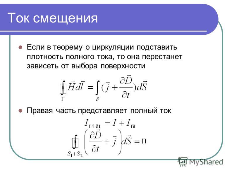 Ток смещения Если в теорему о циркуляции подставить плотность полного тока, то она перестанет зависеть от выбора поверхности Правая часть представляет полный ток