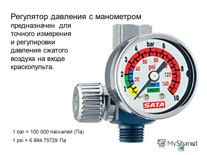 14 Регулятор давления с манометром предназначен для точного измерения и регулировки давления сжатого воздуха на входе краскопульта. 1 bar = 100 000 паскалей (Пa) 1 psi = 6 894.75729 Па