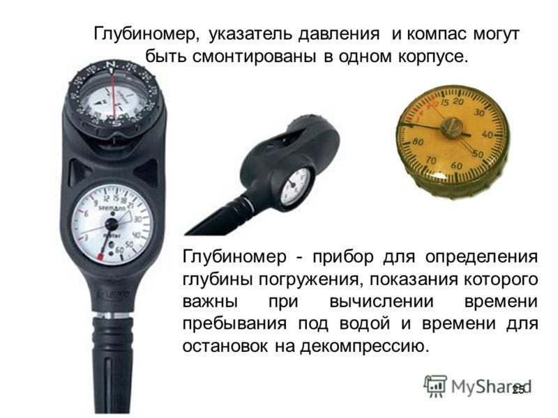 25 Глубиномер, указатель давления и компас могут быть смонтированы в одном корпусе. Глубиномер - прибор для определения глубины погружения, показания которого важны при вычислении времени пребывания под водой и времени для остановок на декомпрессию.