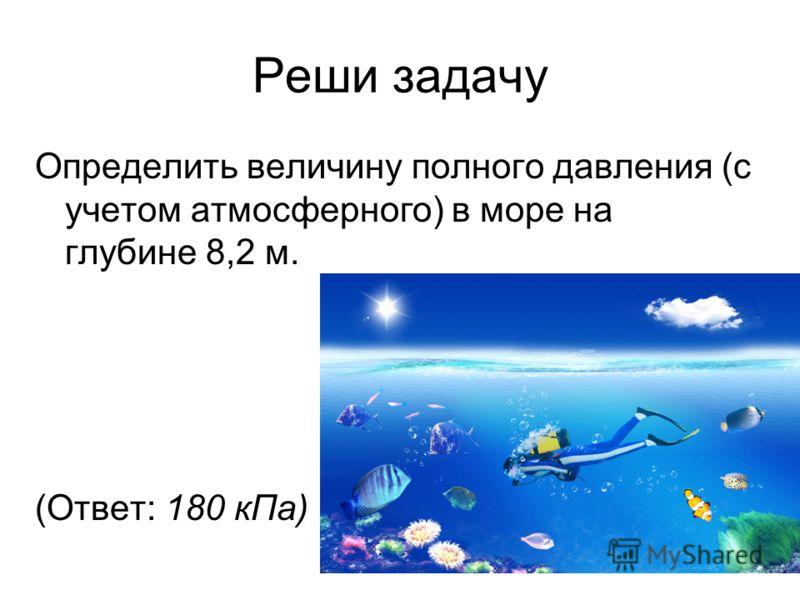 Реши задачу Определить величину полного давления (с учетом атмосферного) в море на глубине 8,2 м. (Ответ: 180 кПа) 27