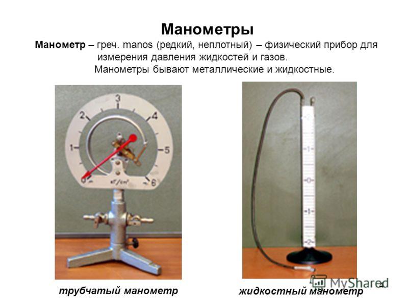 4 Манометры Манометр – греч. manos (редкий, неплотный) – физический прибор для измерения давления жидкостей и газов. Манометры бывают металлические и жидкостные. трубчатый манометр жидкостный манометр