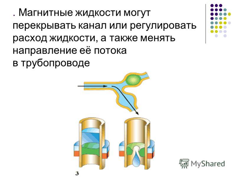 . Магнитные жидкости могут перекрывать канал или регулировать расход жидкости, а также менять направление её потока в трубопроводе