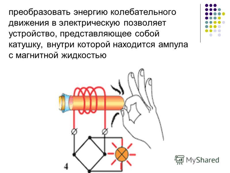 преобразовать энергию колебательного движения в электрическую позволяет устройство, представляющее собой катушку, внутри которой находится ампула с магнитной жидкостью