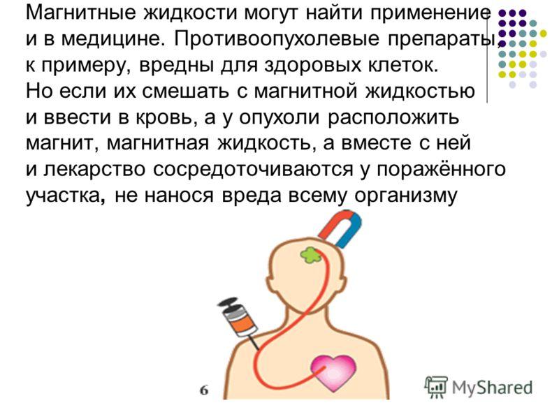 Магнитные жидкости могут найти применение и в медицине. Противоопухолевые препараты, к примеру, вредны для здоровых клеток. Но если их смешать с магнитной жидкостью и ввести в кровь, а у опухоли расположить магнит, магнитная жидкость, а вместе с ней