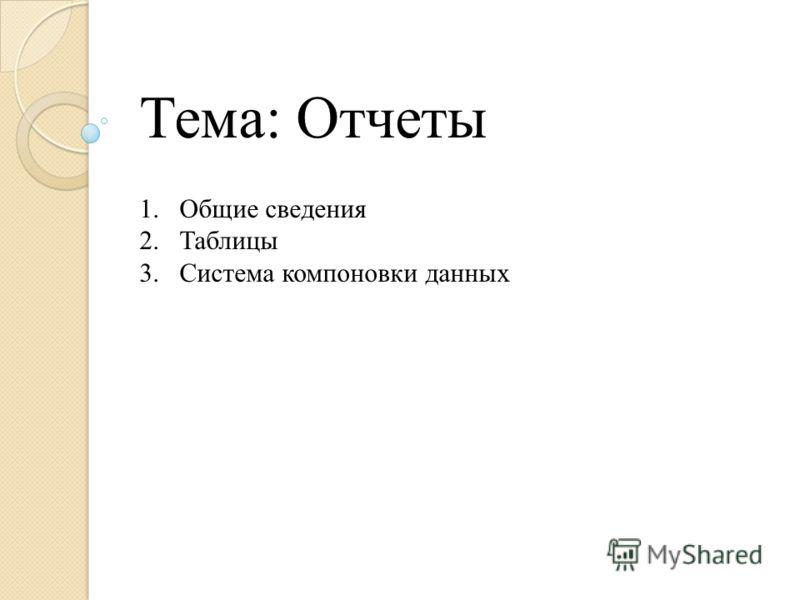 Тема: Отчеты 1.Общие сведения 2.Таблицы 3.Система компоновки данных