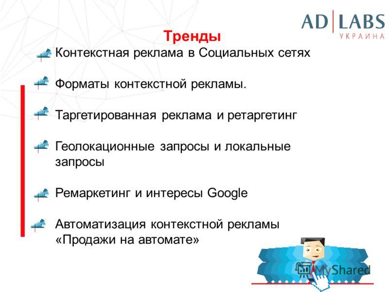 Тренды Контекстная реклама в Социальных сетях Форматы контекстной рекламы. Таргетированная реклама и ретаргетинг Геолокационные запросы и локальные запросы Ремаркетинг и интересы Google Автоматизация контекстной рекламы «Продажи на автомате»