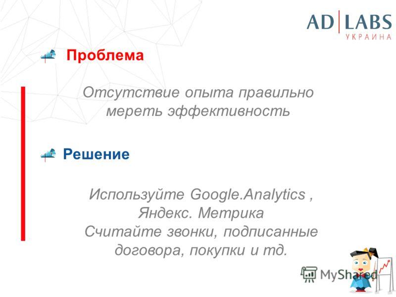 Проблема Решение Отсутствие опыта правильно мереть эффективность Используйте Google.Analytics, Яндекс. Метрика Считайте звонки, подписанные договора, покупки и тд.