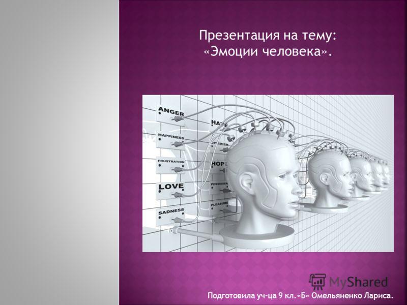 Презентация на тему: «Эмоции человека». Подготовила уч-ца 9 кл.«Б» Омельяненко Лариса.