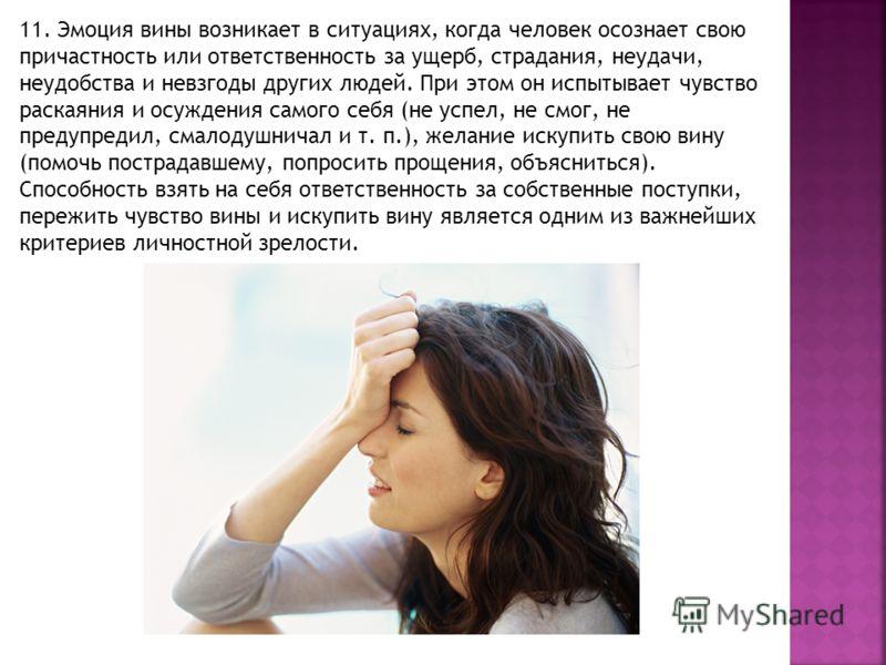 11. Эмоция вины возникает в ситуациях, когда человек осознает свою причастность или ответственность за ущерб, страдания, неудачи, неудобства и невзгоды других людей. При этом он испытывает чувство раскаяния и осуждения самого себя (не успел, не смог,