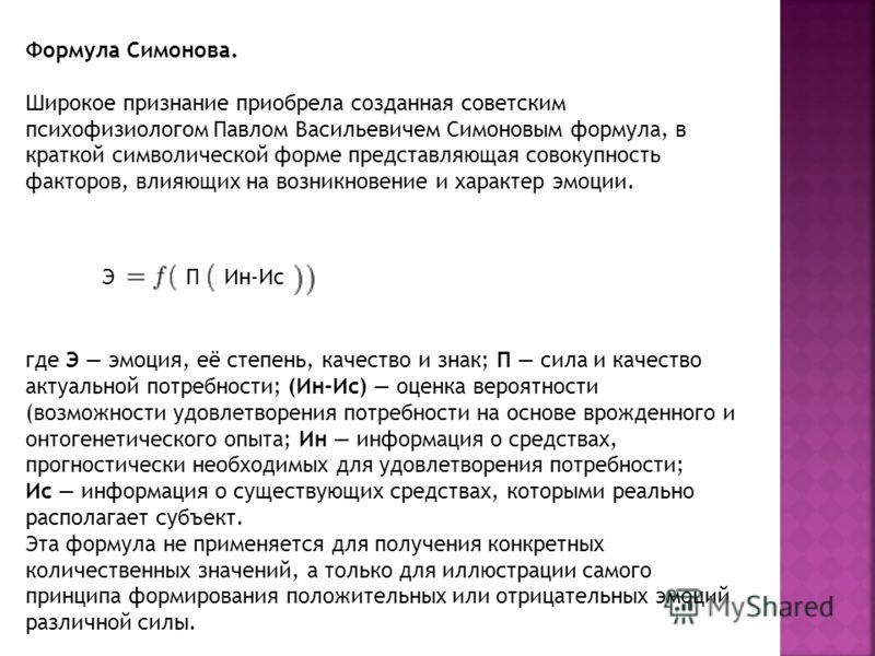 Формула Симонова. Широкое признание приобрела созданная советским психофизиологом Павлом Васильевичем Симоновым формула, в краткой символической форме представляющая совокупность факторов, влияющих на возникновение и характер эмоции. где Э эмоция, её