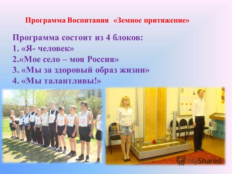 Программа Воспитания «Земное притяжение» Программа состоит из 4 блоков: 1. «Я- человек» 2.«Мое село – моя Россия» 3. «Мы за здоровый образ жизни» 4. «Мы талантливы!»
