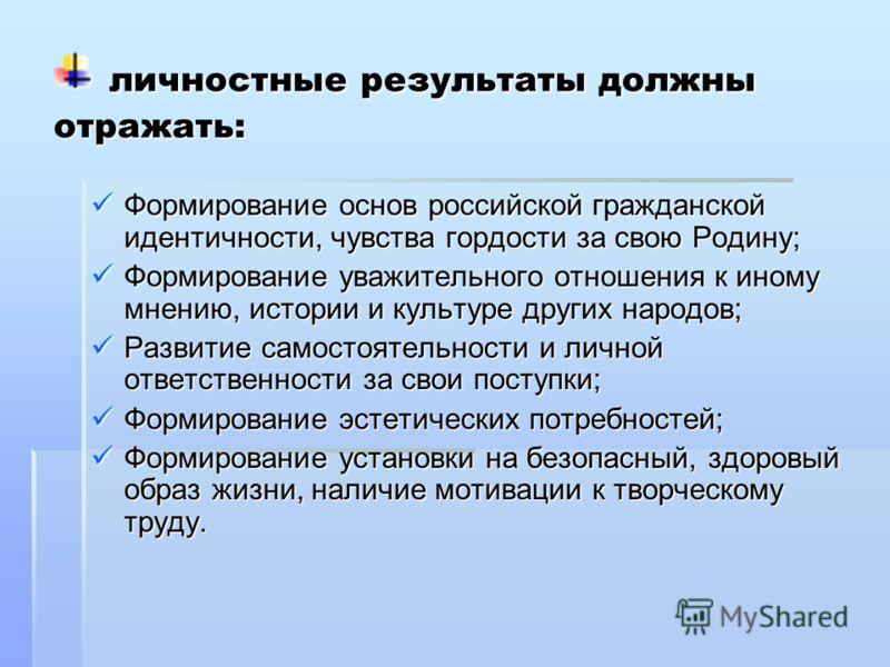 личностные результаты должны отражать: личностные результаты должны отражать: Формирование основ российской гражданской идентичности, чувства гордости за свою Родину; Формирование основ российской гражданской идентичности, чувства гордости за свою Ро