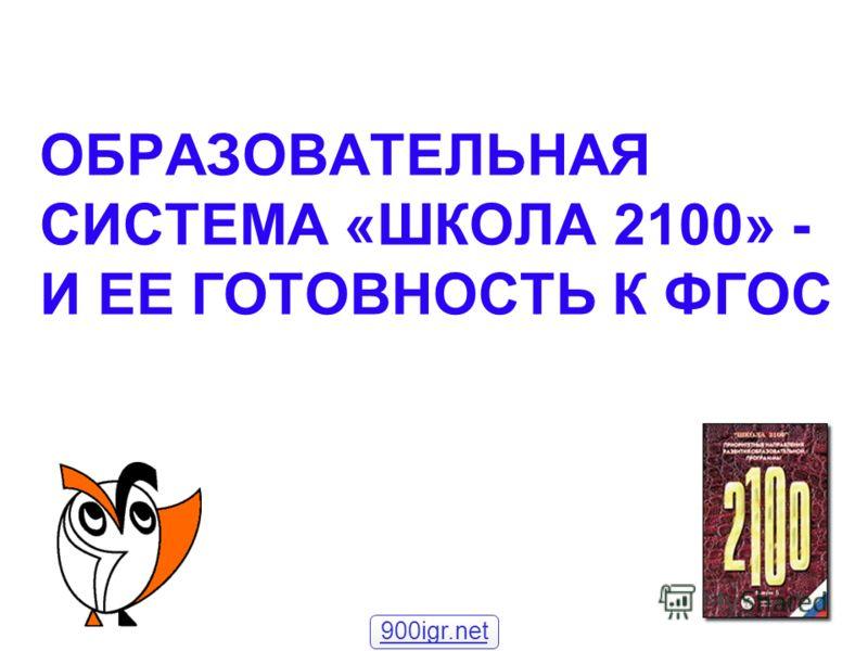 ОБРАЗОВАТЕЛЬНАЯ СИСТЕМА «ШКОЛА 2100» - И ЕЕ ГОТОВНОСТЬ К ФГОС 900igr.net