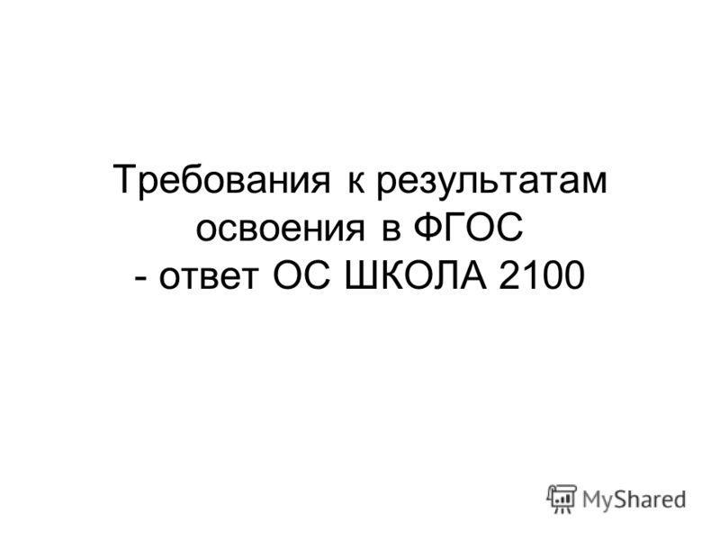 Требования к результатам освоения в ФГОС - ответ ОС ШКОЛА 2100