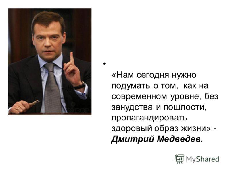 «Нам сегодня нужно подумать о том, как на современном уровне, без занудства и пошлости, пропагандировать здоровый образ жизни» - Дмитрий Медведев.