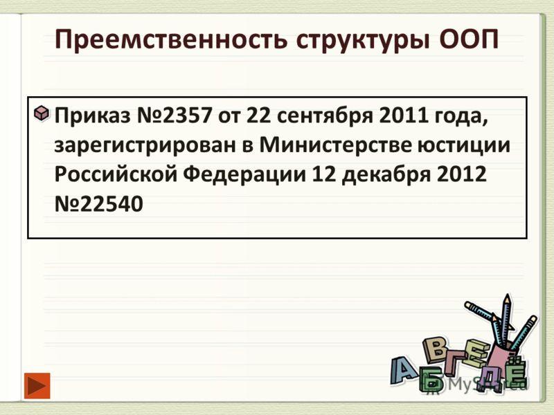 Преемственность структуры ООП Приказ 2357 от 22 сентября 2011 года, зарегистрирован в Министерстве юстиции Российской Федерации 12 декабря 2012 22540
