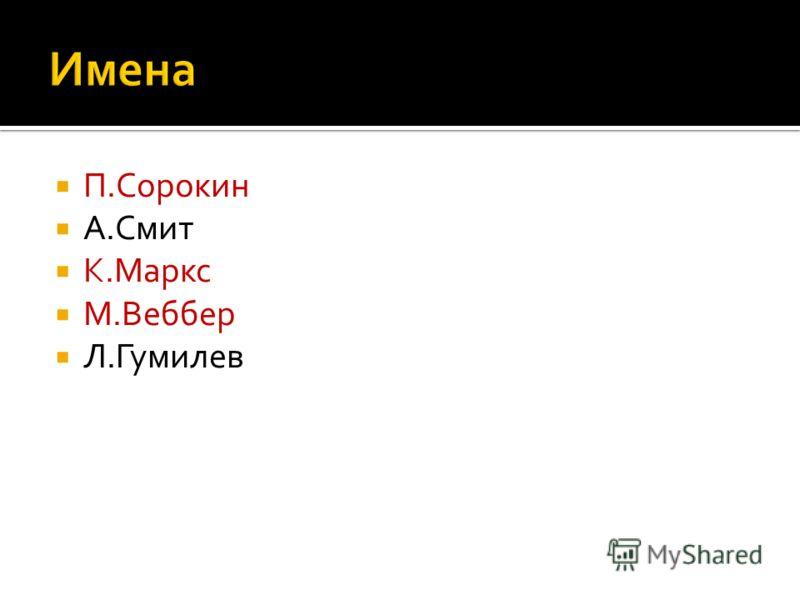 П.Сорокин А.Смит К.Маркс М.Веббер Л.Гумилев