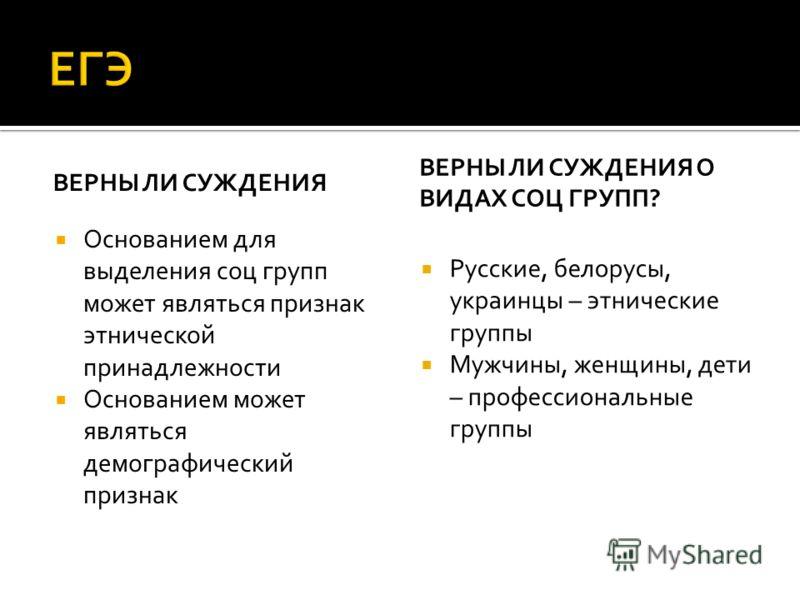 ВЕРНЫ ЛИ СУЖДЕНИЯ Основанием для выделения соц групп может являться признак этнической принадлежности Основанием может являться демографический признак ВЕРНЫ ЛИ СУЖДЕНИЯ О ВИДАХ СОЦ ГРУПП? Русские, белорусы, украинцы – этнические группы Мужчины, женщ
