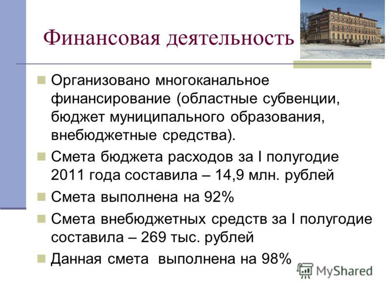 Финансовая деятельность Организовано многоканальное финансирование (областные субвенции, бюджет муниципального образования, внебюджетные средства). Смета бюджета расходов за I полугодие 2011 года составила – 14,9 млн. рублей Смета выполнена на 92% См