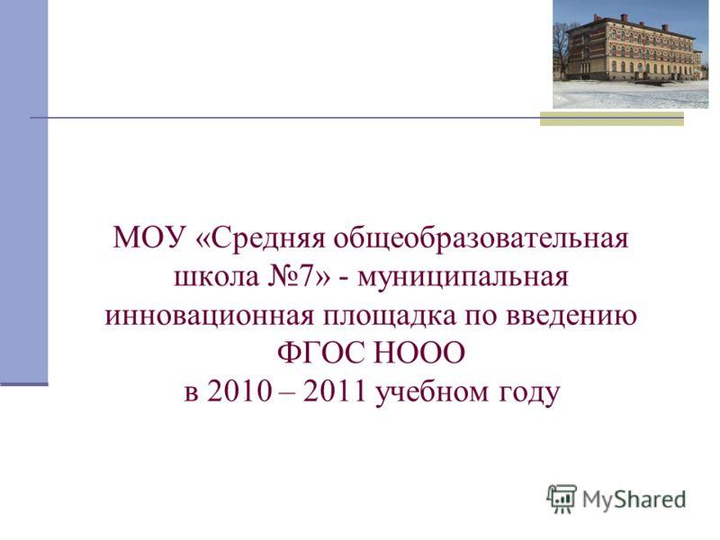 МОУ «Средняя общеобразовательная школа 7» - муниципальная инновационная площадка по введению ФГОС НООО в 2010 – 2011 учебном году