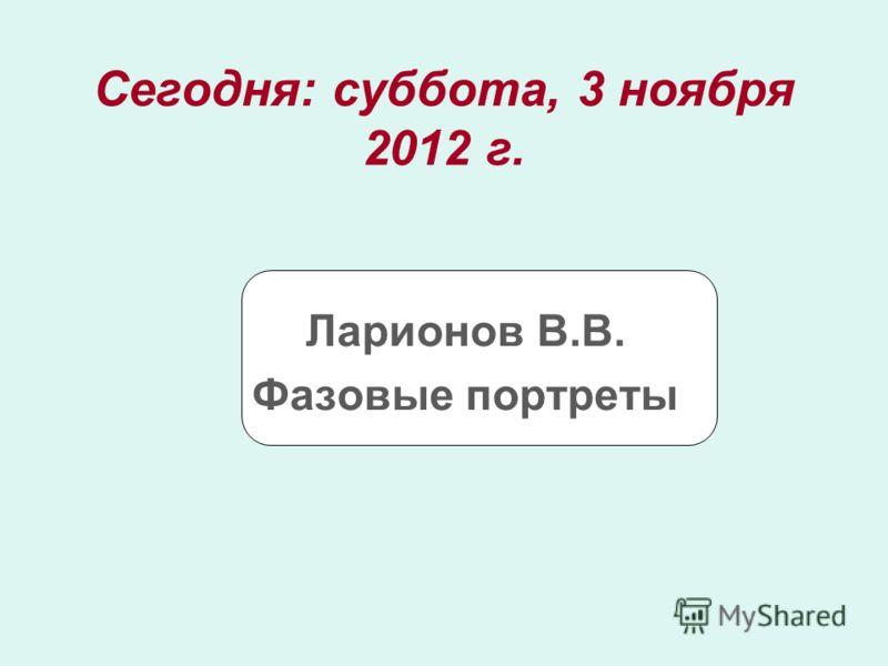 Сегодня: суббота, 3 ноября 2012 г.суббота, 3 ноября 2012 г. Ларионов В.В. Фазовые портреты