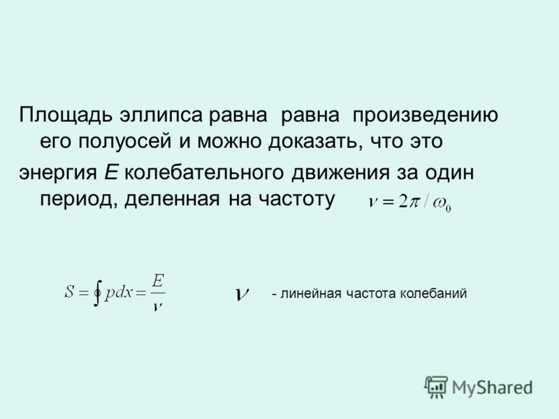 Площадь эллипса равна равна произведению его полуосей и можно доказать, что это энергия Е колебательного движения за один период, деленная на частоту - линейная частота колебаний