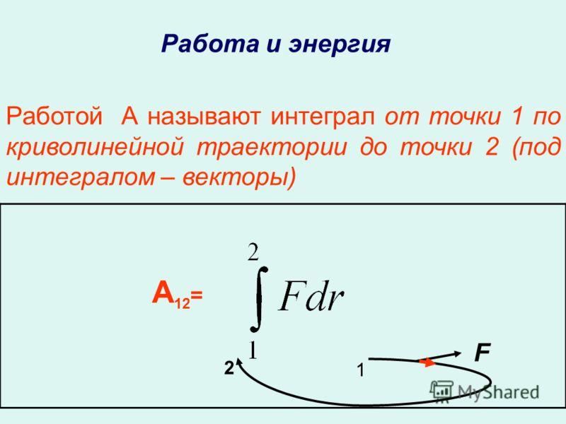 А 12 = 1 2 Работой А называют интеграл от точки 1 по криволинейной траектории до точки 2 (под интегралом – векторы) F Работа и энергия