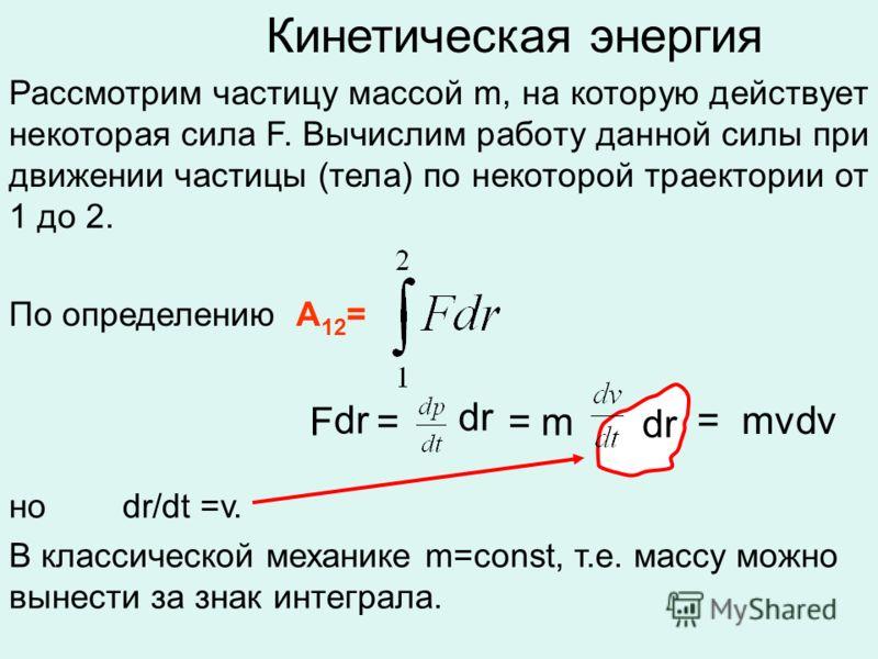 Кинетическая энергия Рассмотрим частицу массой m, на которую действует некоторая сила F. Вычислим работу данной силы при движении частицы (тела) по некоторой траектории от 1 до 2. По определению А 12 = но dr/dt =v. В классической механике m=const, т.