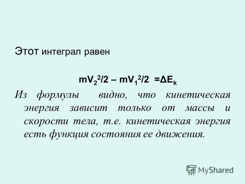 Этот интеграл равен mV 2 2 /2 – mV 1 2 /2 =ΔE k Из формулы видно, что кинетическая энергия зависит только от массы и скорости тела, т.е. кинетическая энергия есть функция состояния ее движения.