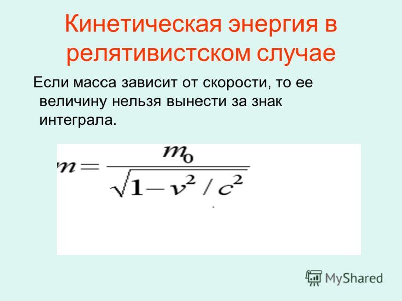 Кинетическая энергия в релятивистском случае Если масса зависит от скорости, то ее величину нельзя вынести за знак интеграла.