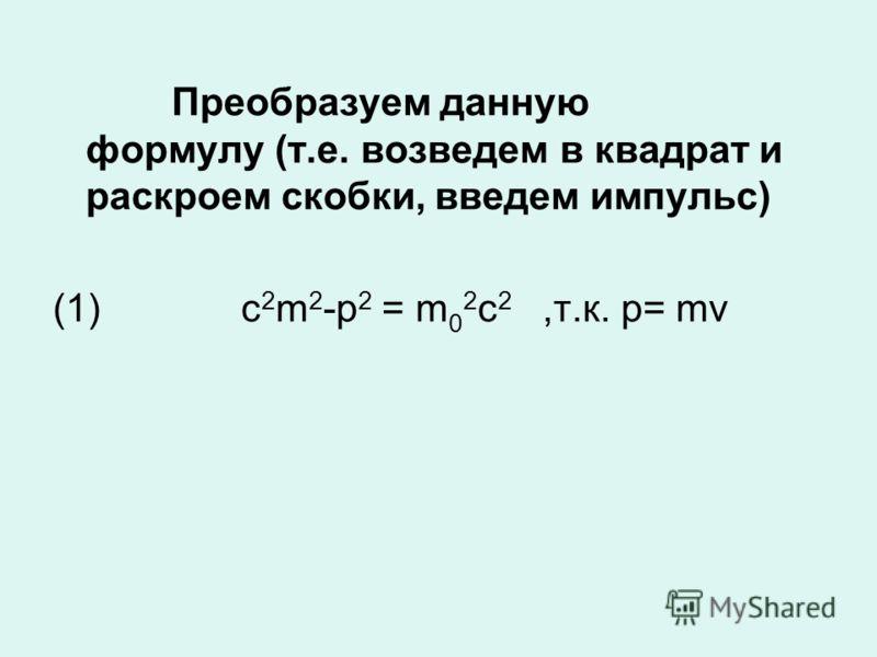 Преобразуем данную формулу (т.е. возведем в квадрат и раскроем скобки, введем импульс) (1) c 2 m 2 -p 2 = m 0 2 c 2,т.к. p= mv