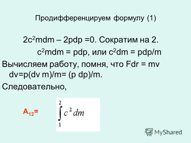 Продифференцируем формулу (1) 2c 2 mdm – 2pdp =0. Сократим на 2. c 2 mdm = pdp, или c 2 dm = pdp/m Вычисляем работу, помня, что Fdr = mv dv=p(dv m)/m= (p dp)/m. Следовательно, А 12 =