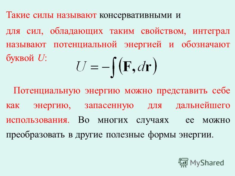 Такие силы называют консервативными и для сил, обладающих таким свойством, интеграл называют потенциальной энергией и обозначают буквой U: Потенциальную энергию можно представить себе как энергию, запасенную для дальнейшего использования. Во многих с