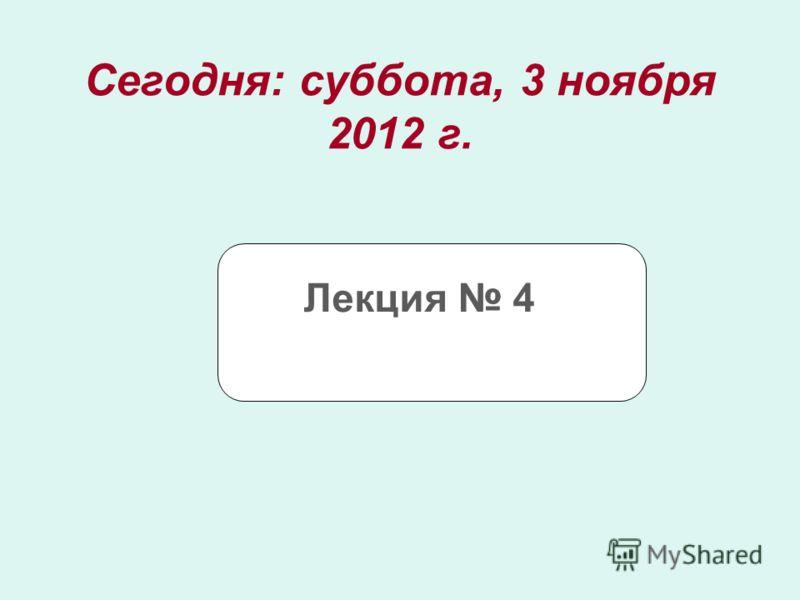 Сегодня: суббота, 3 ноября 2012 г.суббота, 3 ноября 2012 г. Лекция 4