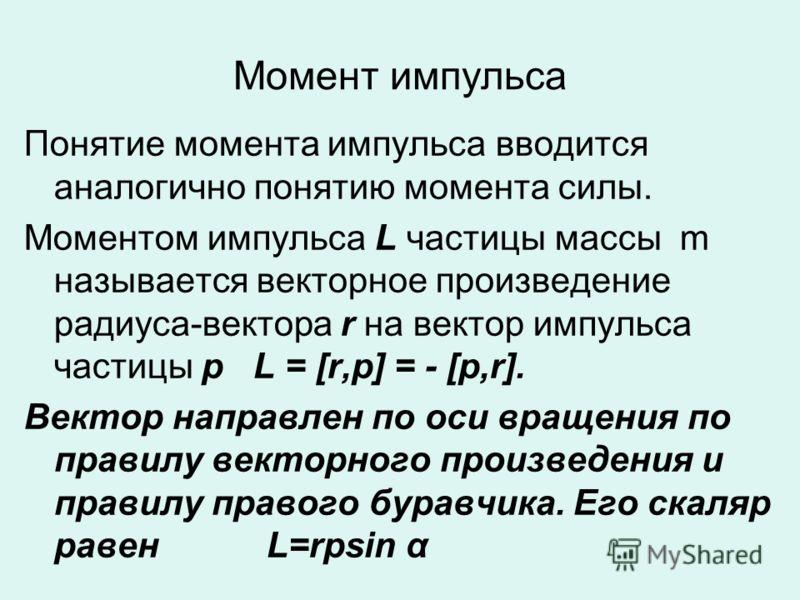 Момент импульса Понятие момента импульса вводится аналогично понятию момента силы. Моментом импульса L частицы массы m называется векторное произведение радиуса-вектора r на вектор импульса частицы p L = [r,p] = - [p,r]. Вектор направлен по оси враще