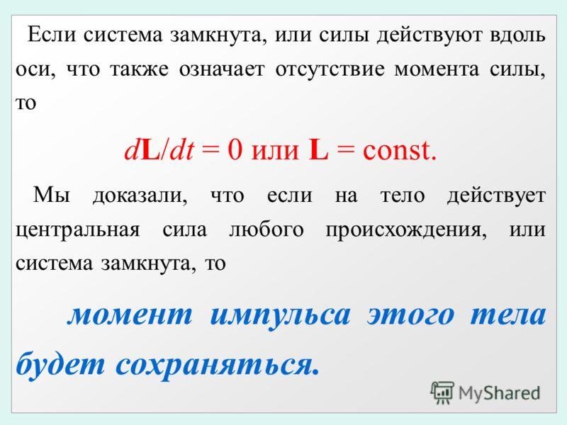 Если система замкнута, или силы действуют вдоль оси, что также означает отсутствие момента силы, то dL/dt = 0 или L = const. Мы доказали, что если на тело действует центральная сила любого происхождения, или система замкнута, то момент импульса этого