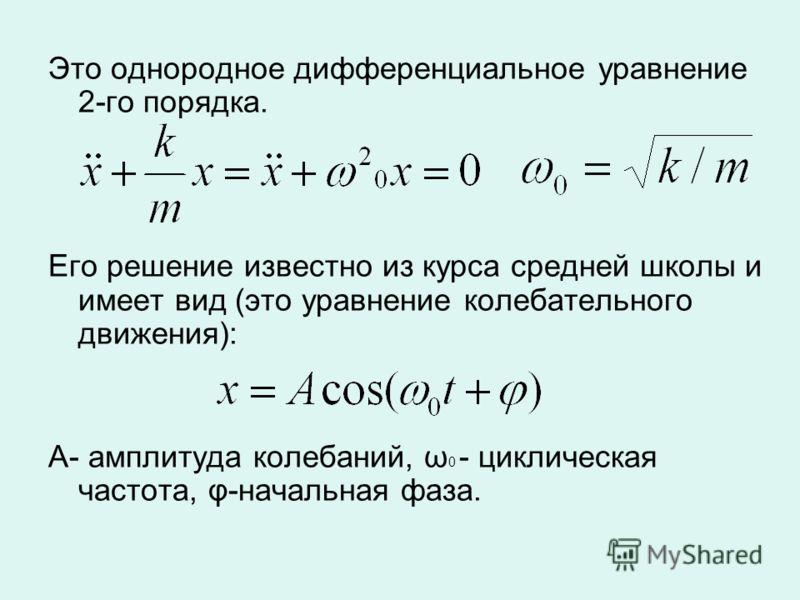 Это однородное дифференциальное уравнение 2-го порядка. Его решение известно из курса средней школы и имеет вид (это уравнение колебательного движения): А- амплитуда колебаний, ω 0 - циклическая частота, φ-начальная фаза.