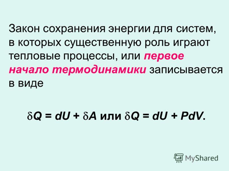 Закон сохранения энергии для систем, в которых существенную роль играют тепловые процессы, или первое начало термодинамики записывается в виде Q = dU + A или Q = dU + PdV.