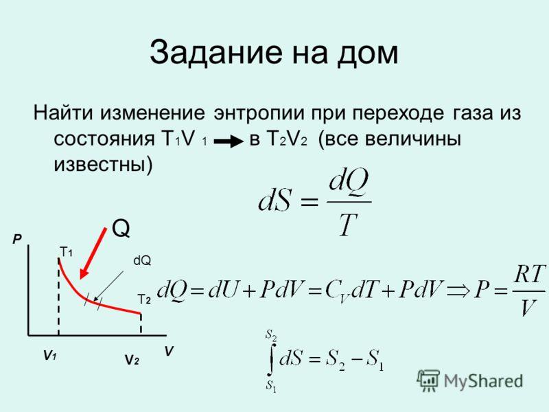Задание на дом Найти изменение энтропии при переходе газа из состояния T 1 V 1 в T 2 V 2 (все величины известны) P V V1V1 V2V2 T1T1 T2T2 Q dQ