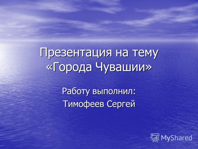 Презентация на тему «Города Чувашии» Работу выполнил: Тимофеев Сергей