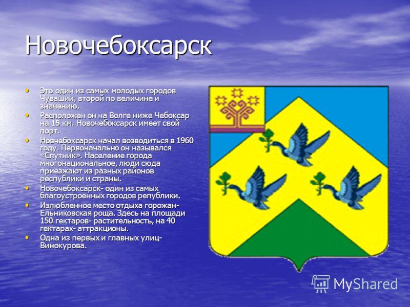Новочебоксарск Это один из самых молодых городов Чувашии, второй по величине и значению. Это один из самых молодых городов Чувашии, второй по величине и значению. Расположен он на Волге ниже Чебоксар на 15 км. Новочебоксарск имеет свой порт. Располож