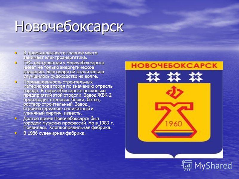 Новочебоксарск В промышленности главное место занимает электроэнергетика. В промышленности главное место занимает электроэнергетика. ГЭС, построенная у Новочебоксарска имеет не только энергетическое значение. Благодаря ей значительно улучшилось судох