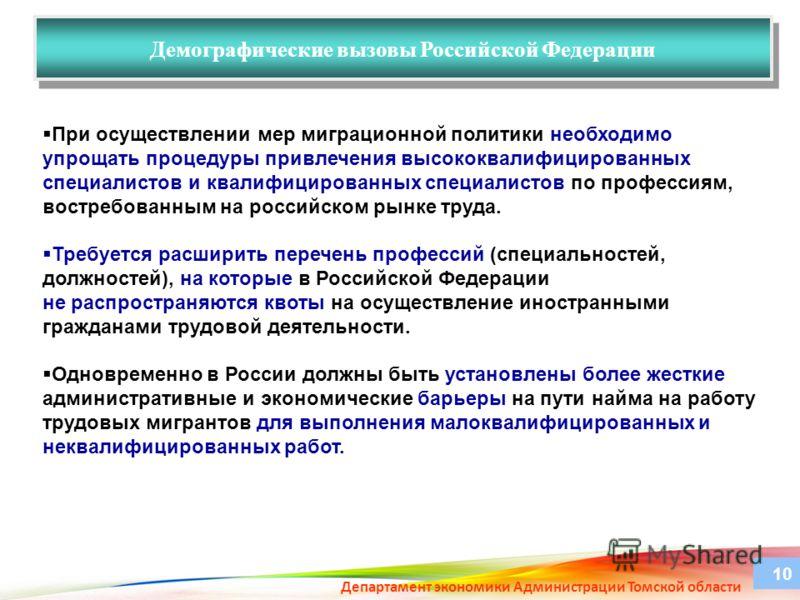 Департамент экономики Администрации Томской области Демографические вызовы Российской Федерации 10 При осуществлении мер миграционной политики необходимо упрощать процедуры привлечения высококвалифицированных специалистов и квалифицированных специали